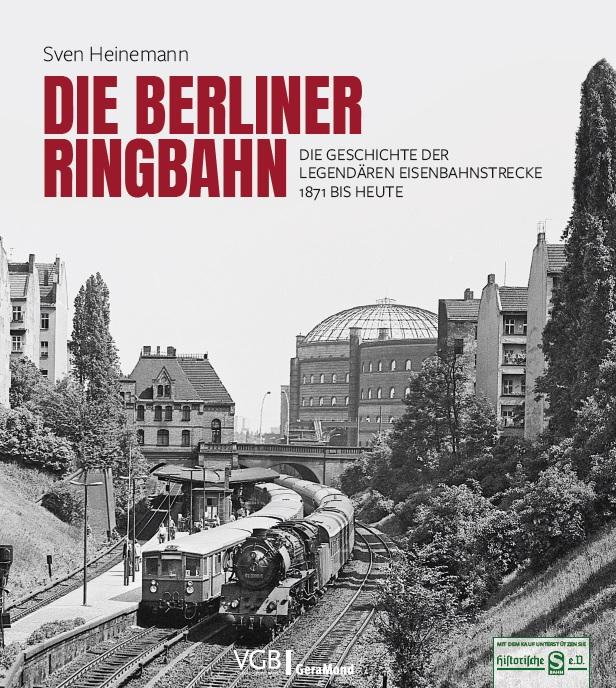 Die Berliner Ringbahn: Die Geschichte der legendären Eisenbahnstrecke 1871 bis heute